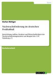 Nachwuchsförderung im deutschen Profifußball: Entwicklung, Aufbau, Struktur und Wirtschaftlichkeit der Nachwuchsleistungszentren am Beispiel des 1.FC Nürnberg e.V.
