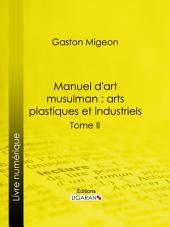 Manuel d'art musulman : Arts plastiques et industriels: Tome II – Orfèvrerie, cuivres, cristaux de roche, verrerie, céramique, tissus, tapis