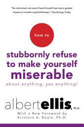 How To Stubbornly Refuse To Make Yourself Miserable About Anything-yes, Anything