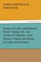 Songs of Labor and Reform From Volume III., the Works of Whittier: Anti-Slavery Poems and Songs of Labor and Reform