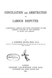 Conciliation and Arbitration in Labour Disputes: A Historical Sketch and Brief Statement of the Present Position of the Question at Home and Abroad