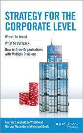 Strategy for the Corporate Level: Where to Invest, What to Cut Back and How to Grow Organisations with Multiple Divisions, Edition 2