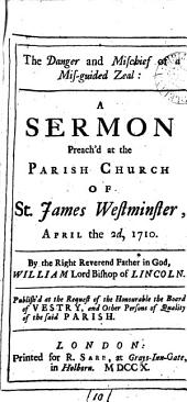 The Danger and Mischief of a Mis-guided Zeal: A Sermon Preach'd at the Parish Church of St. James Westminster, April the 2d, 1710. By ... William Lord Bishop of Lincoln. ...
