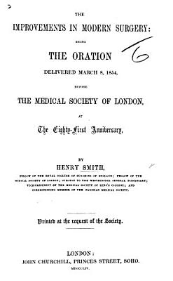 The Improvements in Modern Surgery; Being the Oration Delivered ... Before the Medical Society of London, at the 81st Anniversary