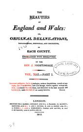 The Beauties of England and Wales, Or, Delineations, Topographical, Historical, and Descriptive, of Each County: Volume 13, Issue 1