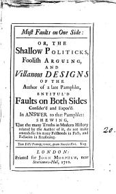 Most Faults on One Side: Or, The Shallow Politicks, Foolish Arguing, and Villanous Designs of the Author of a Late Pamphlet, Entitul'd Faults on Both Sides Consider'd and Expos'd: In Answer to that Pamphlet: Shewing that the Many Thruts in Modern History Related by the Author of It, Do Not Make Amends for His Many Falshoods in Facts and Fallacies in Reasoning..