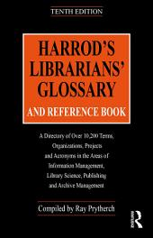 Harrod's Librarians' Glossary and Reference Book: A Directory of Over 10,200 Terms, Organizations, Projects and Acronyms in the Areas of Information Management, Library Science, Publishing and Archive Management, Edition 10