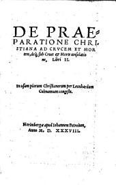 DE PRAEPARATIONE CHRISTIANA AD CRVCEM ET MORtem, déq[ue] sub Cruce et Morte consolatione, Libri II. In usum piorum Christianorum per Leonhardum Culmannum congesta