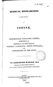 Medical researches on the effects of iodine, in bronchocele, paralysis, chorea, scrophula, fistula lachrymalis, deafness, dysphagia, white swelling, and distortions of the spine