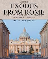 Exodus from Rome Volume 1: A Biblical and Historical Critique of Roman Catholicism, Volume 1