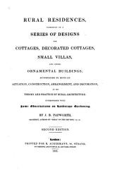 Rural Residences: Consisting of a Series of Designs for Cottages, Decorated Cottages, Small Villas and Other Ornamental Buildings : Accompanied by Hints on Situation, Construction, Arrangement and Decoration in the Theory & Practice of Rural Architecture ; Interspersed with Some Observations on Landscape Gardening