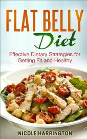 Flat Belly Diet: Effective Dietary Strategies for Getting Fit and Healthy