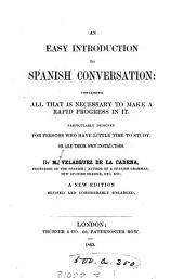 An Easy Introduction to Spanish Conversation: Containing All that is Necessary to Make a Rapid Progress in It. Particularly Designed for Persons who Have Little Time to Study Or are Their Own Instructors