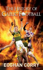The History of Gaelic Football: The Definitive History of Gaelic Football from 1873