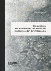 """Die Architektur des Rationalismus und Faschismus im """"Großvenedig"""" der 1930er Jahre"""