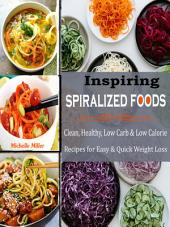 Inspiring Spiralized Foods: Clean, Healthy, Low Carb & Low Calorie Recipes for Easy & Quick Weight Loss