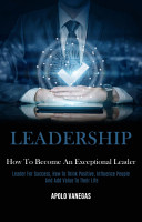 Leadership  How to Become an Exceptional Leader  Leader For Success  How To Think Positive  Influence People And Add Value To Their Life  PDF