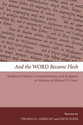And the Word Became Flesh: Studies in History, Communication, and Scripture in Memory of Michael W. Casey