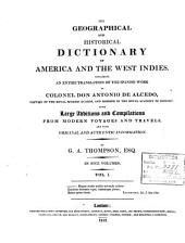 The Geographical and Historical Dictionary of America and the West Indies: Containing an Entire Translation of the Spanish Work of Colonel Don Antonio de Alcedo ... with Large Additions and Compilations from Modern Voyages and Travels, and from Original and Authentic Information, Volume 1