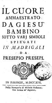 Il Cuore ammaestrato da Giesu' bambino sotto varj simboli spiegati in madrigali da Presepio Presepi