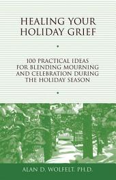 Healing Your Holiday Grief: 100 Practical Ideas for Blending Mourning and Celebration During the Holiday Season