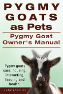 Pygmy Goats as Pets  Pygmy Goat Owners Manual  Pygmy Goats Care  Housing  Interacting  Feeding and Health  PDF