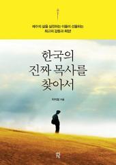 한국의 진짜 목사를 찾아서: 예수의 삶을 실천하는 이들이 선물하는 최고의 감동과 희망