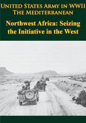 United States Army in WWII - the Mediterranean - Northwest Africa: Seizing the Initiative in the West: [Illustrated Edition]