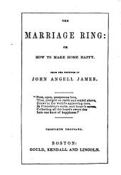 The Marriage Ring: Or How to Make Home Happy. From the Writings of John Angell James ... Thirtieth Thousand