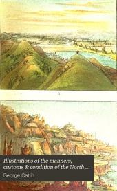 Illustrations of the Manners, Customs & Condition of the North American Indians: With Letters and Notes Written During Eight Years of Travel and Adventure Among the Wildest ... Tribes Now Existing, Volume 1
