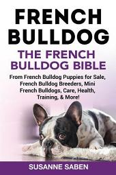 French Bulldog The French Bulldog Bible: From French Bulldog Puppies for Sale, French Bulldog Breeders, French Bulldog Breeders, Mini French Bulldogs, Care, Health, Training, & More!