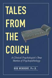 Tales from the Couch: A Clinical Psychologist s True Stories of Psychopathology