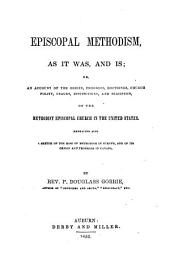 Episcopal Methodism, as it Was, and is: Or, An Account of the Origin, Progress, Doctrines, Church Polity, Usages, Institutions, and Statistics, of the Methodist Episcopal Church in the United States