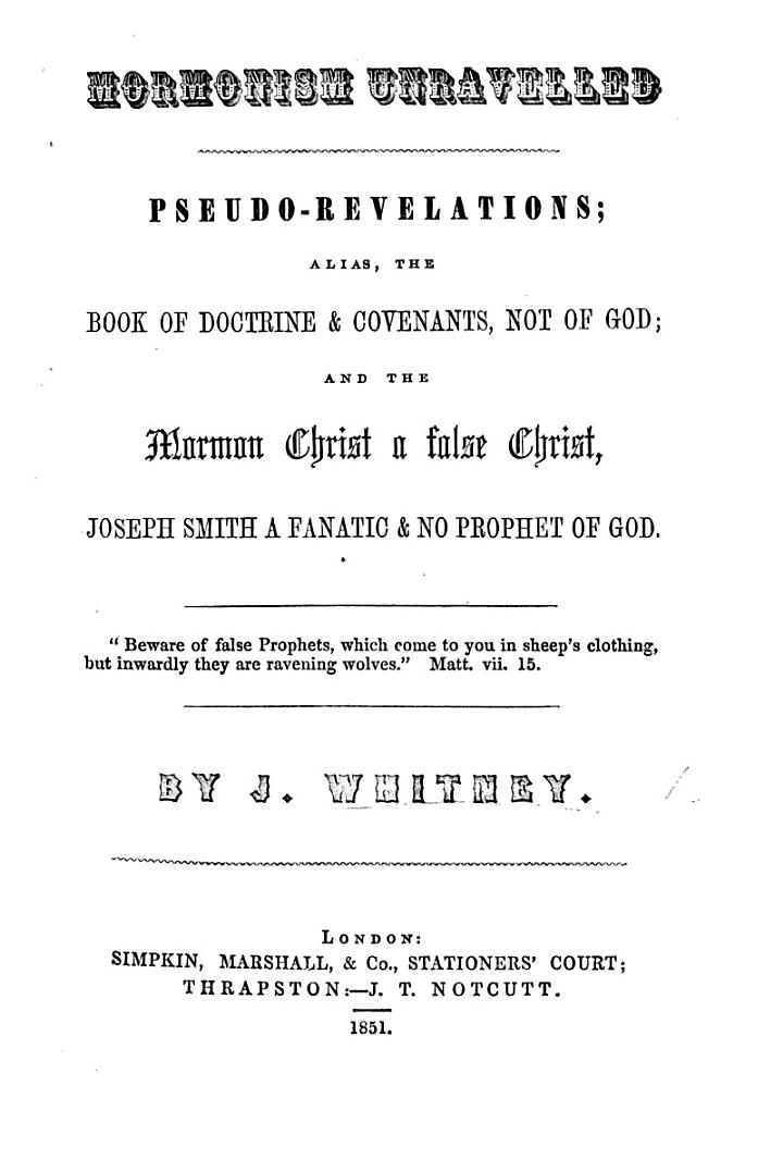 Mormonism Unravelled. Pseudo-Revelations; alias, the Book of Doctrine and Covenants not of God: and the Mormon Christ a false Christ, Joseph Smith a Fanatic