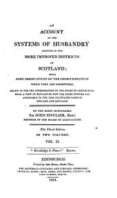 An Account of the Systems of Husbandry Adopted in the More Improved Districts of Scotland: With Some Observations on the Improvements of which They are Susceptible. Drawn Up for the Consideration of the Board of Agriculture with a View of Explaining how Far Those Systems are Applicable to the Less Cultivated Parts in England and Scotland, Volume 1