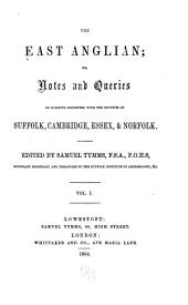 East Anglian, Or, Notes and Queries on Subjects Connected with the Counties of Suffolk, Cambridge, Essex and Norfolk: Volume 1