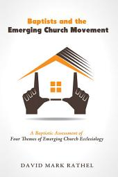 Baptists and the Emerging Church Movement: A Baptistic Assessment of Four Themes of Emerging Church Ecclesiology
