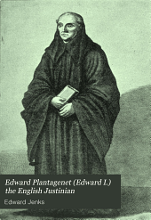 Edward Plantagenet (Edward I.) the English Justinian: Or, The Making of the Common Law