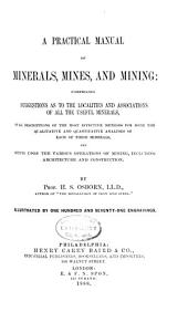 Practical Manual of Minerals, Mines and Mining: Comprising Suggestions as to the Localities and Associations of All the Useful Minerals ...