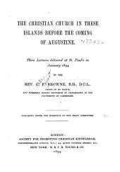 The Christian Church in These Islands Before the Coming of Augustine: Three Lectures Delivered at St. Paul's in January, 1894 by the Rev. G. F. Browne ... Published Under the Direction of the Tract Committee
