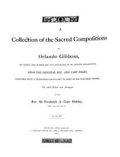 A Collection of the Sacred Compositions of Orlando Gibbons: Of which the Scores are Not Contained in Dr. Boyce's Collection, from the Original Mss. and Part Books, Together with a Transposed Organ-part to Some of His Published Works, the Whole Ed. and Arr