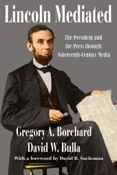 Lincoln Mediated: The President and the Press through Nineteenth-Century Media