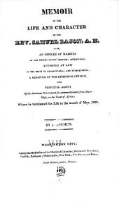 Memoir of the Life and Character of the Rev. Samuel Bacon, A.M.: Late an Officer of Marines in the United States' Service: Afterwards, Attorney at Law in the State of Pennsylvania: and Subsequently, a Minister of the Episcopal Church, and Principal Agent of the American Government for Persons Liberated from Slave-ships, on the Coast of Africa; where He Terminated His Life in the Month of May, 1820
