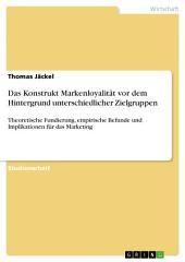 Das Konstrukt Markenloyalität vor dem Hintergrund unterschiedlicher Zielgruppen: Theoretische Fundierung, empirische Befunde und Implikationen für das Marketing