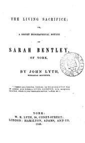 The living sacrifice; or, A short biographical notice of Sarah Bentley