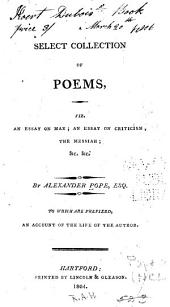 A Select Collection of Poems: Viz. An Essay on Man; An Essay on Criticism; The Messiah; &c. &c. ... To which are Prefixed, An Account of the Life of the Author