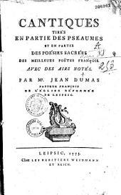 Cantiques tirés en partie des psaumes et en partie des poésies sacrées des meilleurs poêtes. Avec des airs notés francois, par Mr. Jean Dumas