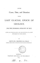On the Cause, Date, and Duration of the Last Glacial Epoch of Geology, and the Probable Antiquity of Man: With an Investigation and Description of a New Movement of the Earth