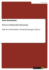 Peters Schmerzfrei-Konzept: Hilfe bei schmerzhaften Gelenkerkrankungen, Arthrose