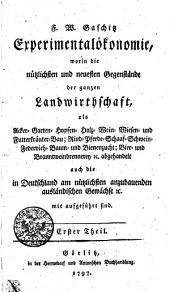 F.W. Gaschitz Experimentalökonomie, worin die nützlichsten und neuesten Gegenstände der ganzen Landwirthschaft, als Acker- Garten- Hopfen- Holz- Wein- Wiesen- und Futterkräuter-Bau; Rind- Pferde- Schaaf- Schwein- Federvieh- Baum- und Bienenzucht; Bier- und Branntweinbrennenrey [et]c. abgehandelt auch die in Deutschland am nützlichsten anzubauenden ausländischen Gewächse [et]c. mit aufgeführt sind: Erster Theil, Band 1